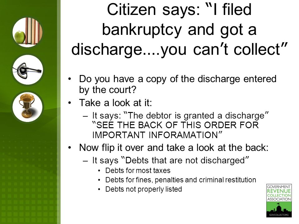 "Citizen says: "" I filed bankruptcy and got a discharge ….you can ' t collect "" Do you have a copy of the discharge entered by the court? Take a look a"