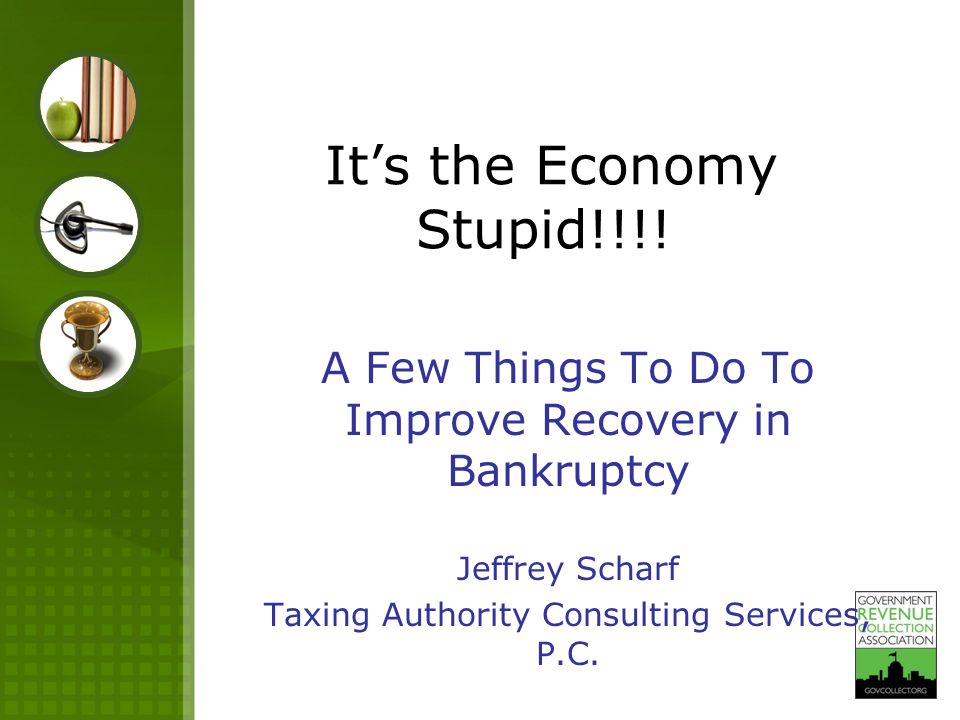 It's the Economy Stupid!!!! A Few Things To Do To Improve Recovery in Bankruptcy Jeffrey Scharf Taxing Authority Consulting Services, P.C.