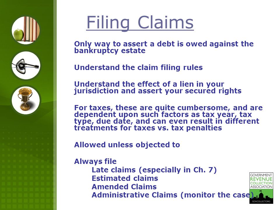 Filing Claims Only way to assert a debt is owed against the bankruptcy estate Understand the claim filing rules Understand the effect of a lien in you