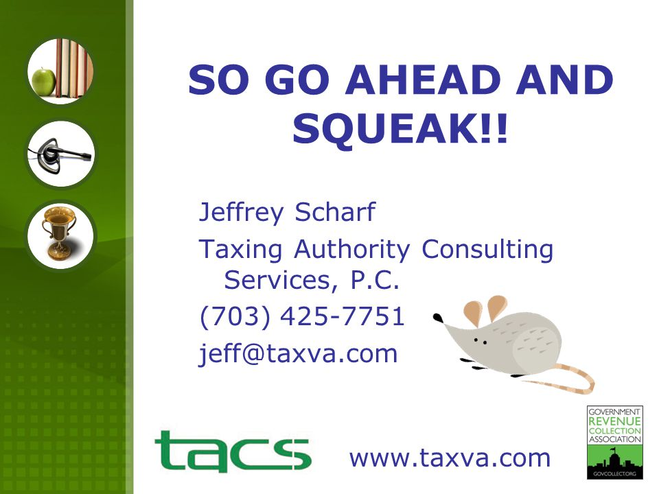 SO GO AHEAD AND SQUEAK!! Jeffrey Scharf Taxing Authority Consulting Services, P.C. (703) 425-7751 jeff@taxva.com www.taxva.com