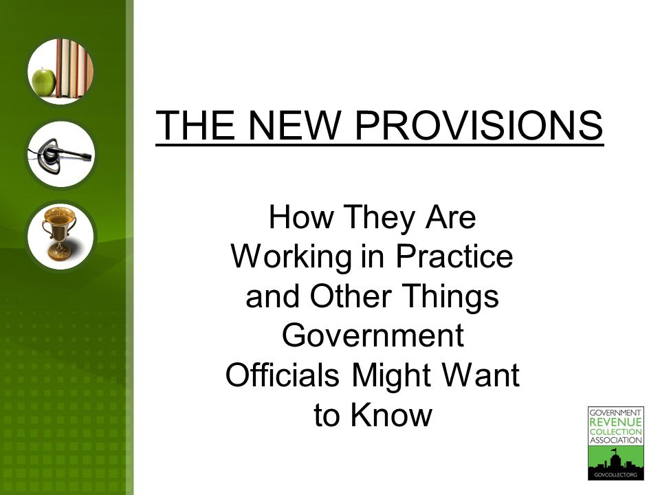 THE NEW PROVISIONS How They Are Working in Practice and Other Things Government Officials Might Want to Know