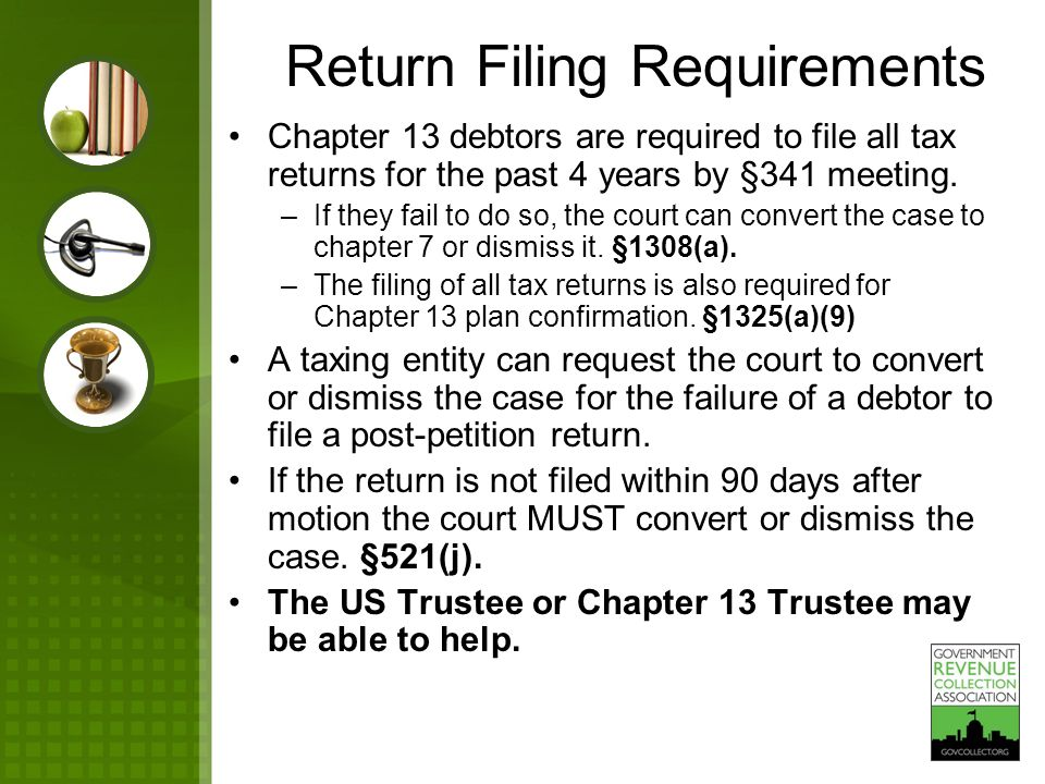 Chapter 13 debtors are required to file all tax returns for the past 4 years by §341 meeting. –If they fail to do so, the court can convert the case t