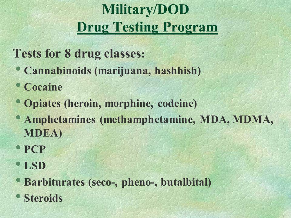 Military/DOD Drug Testing Program Tests for 8 drug classes :  Cannabinoids (marijuana, hashhish)  Cocaine  Opiates (heroin, morphine, codeine)  Amphetamines (methamphetamine, MDA, MDMA, MDEA)  PCP  LSD  Barbiturates (seco-, pheno-, butalbital)  Steroids