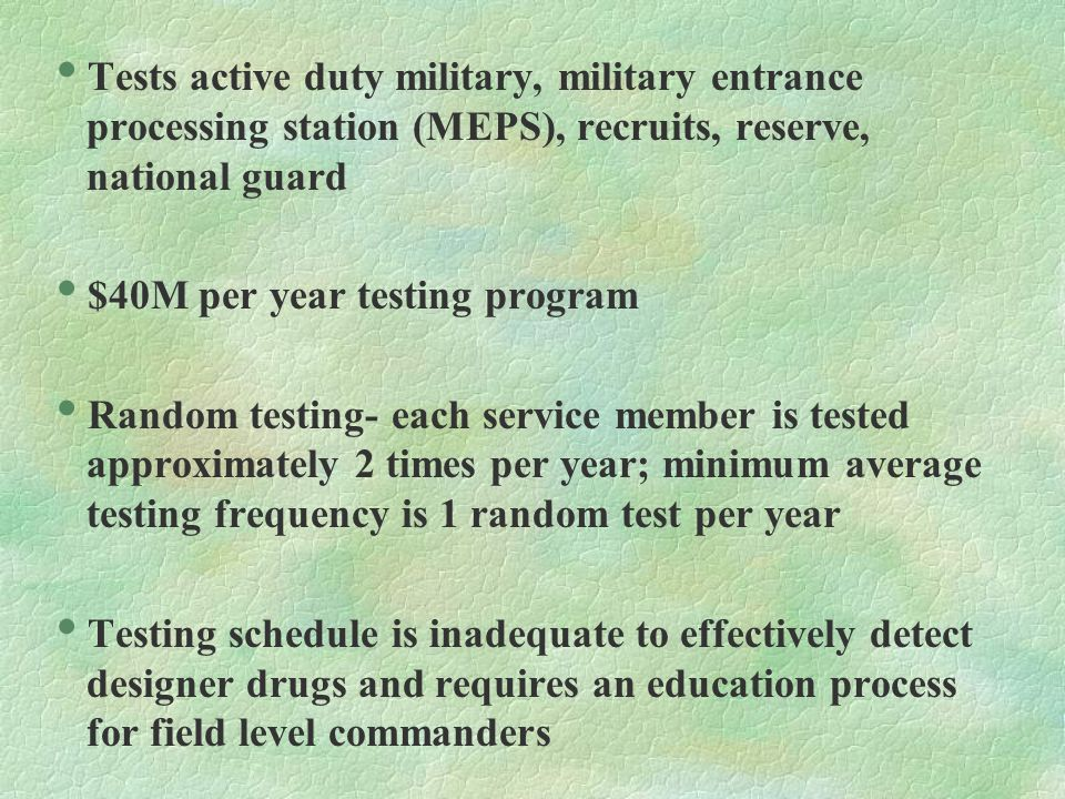  Tests active duty military, military entrance processing station (MEPS), recruits, reserve, national guard  $40M per year testing program  Random testing- each service member is tested approximately 2 times per year; minimum average testing frequency is 1 random test per year  Testing schedule is inadequate to effectively detect designer drugs and requires an education process for field level commanders