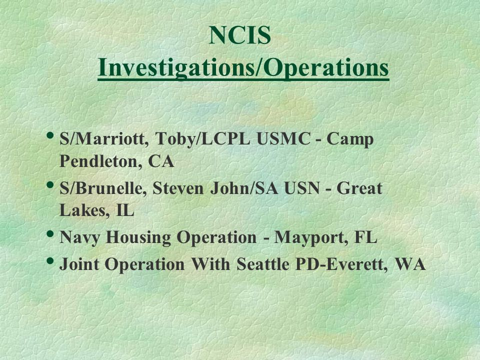 NCIS Investigations/Operations  S/Marriott, Toby/LCPL USMC - Camp Pendleton, CA  S/Brunelle, Steven John/SA USN - Great Lakes, IL  Navy Housing Operation - Mayport, FL  Joint Operation With Seattle PD-Everett, WA