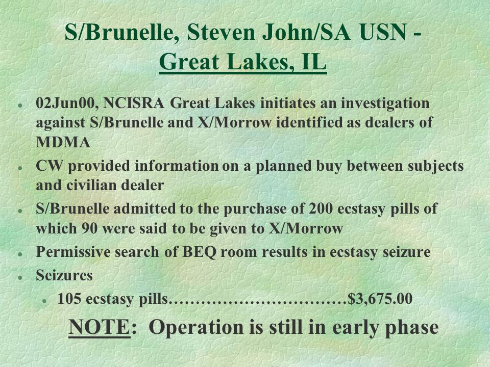 S/Brunelle, Steven John/SA USN - Great Lakes, IL l 02Jun00, NCISRA Great Lakes initiates an investigation against S/Brunelle and X/Morrow identified as dealers of MDMA l CW provided information on a planned buy between subjects and civilian dealer l S/Brunelle admitted to the purchase of 200 ecstasy pills of which 90 were said to be given to X/Morrow l Permissive search of BEQ room results in ecstasy seizure l Seizures l 105 ecstasy pills……………………………$3,675.00 NOTE: Operation is still in early phase