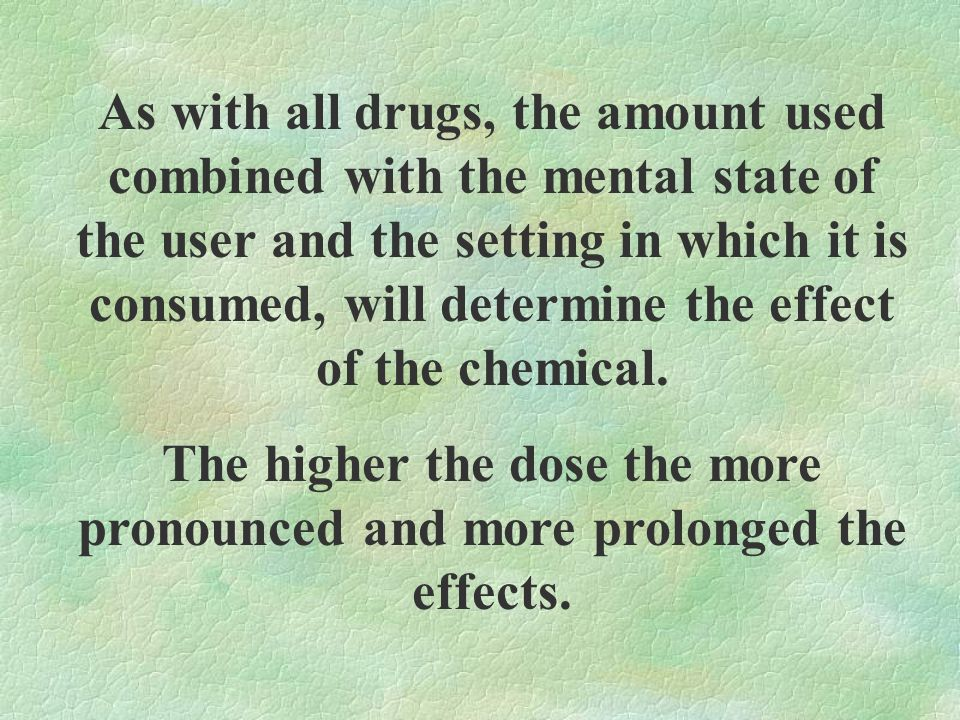As with all drugs, the amount used combined with the mental state of the user and the setting in which it is consumed, will determine the effect of the chemical.