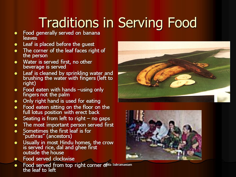 Anita Subramaniam Traditions in Serving Food Food generally served on banana leaves Food generally served on banana leaves Leaf is placed before the g