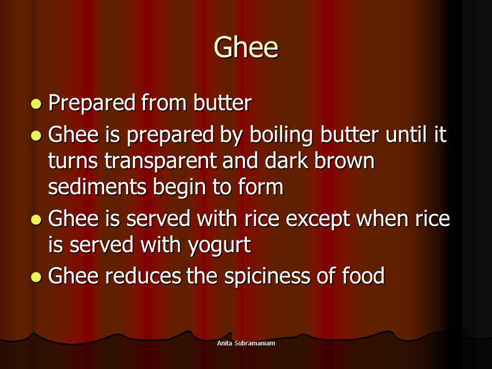 Anita Subramaniam Ghee Prepared from butter Prepared from butter Ghee is prepared by boiling butter until it turns transparent and dark brown sediment