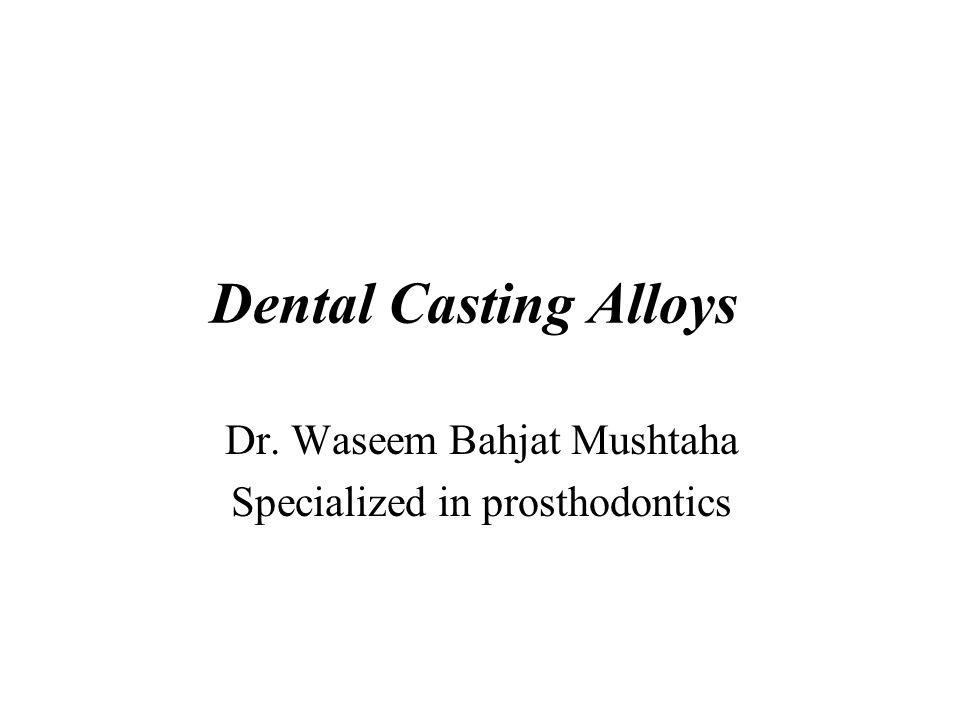 Dental Casting Alloys Dr. Waseem Bahjat Mushtaha Specialized in prosthodontics