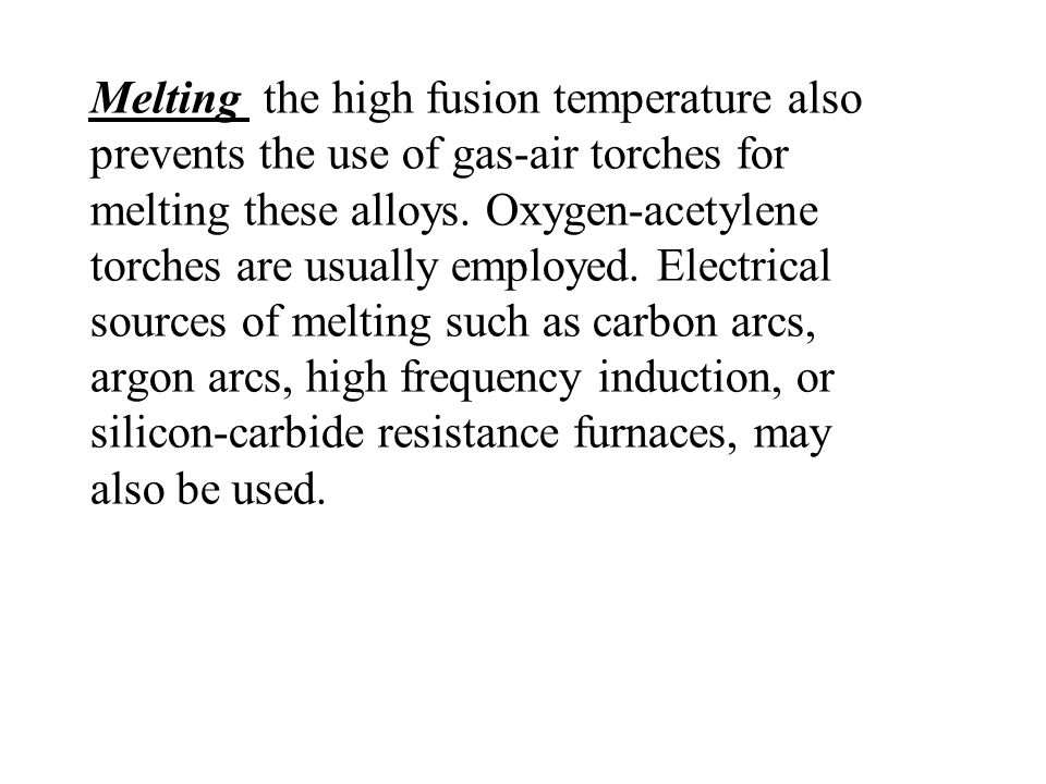 Melting the high fusion temperature also prevents the use of gas-air torches for melting these alloys. Oxygen-acetylene torches are usually employed.
