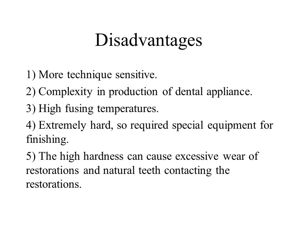 Disadvantages 1) More technique sensitive. 2) Complexity in production of dental appliance. 3) High fusing temperatures. 4) Extremely hard, so require