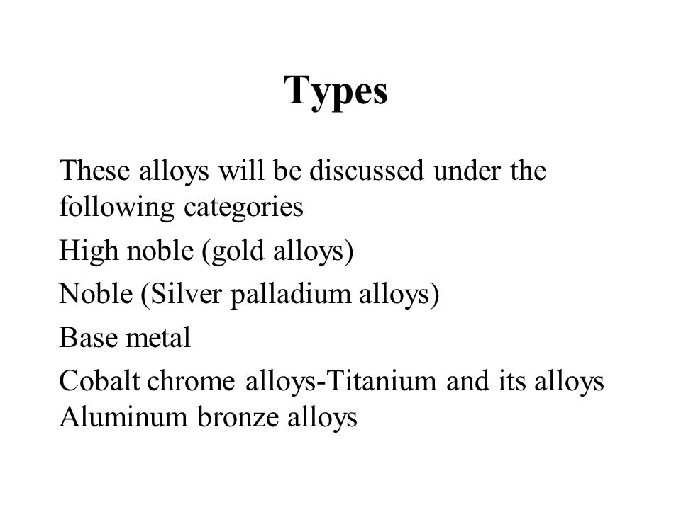 Types These alloys will be discussed under the following categories High noble (gold alloys) Noble (Silver palladium alloys) Base metal Cobalt chrome