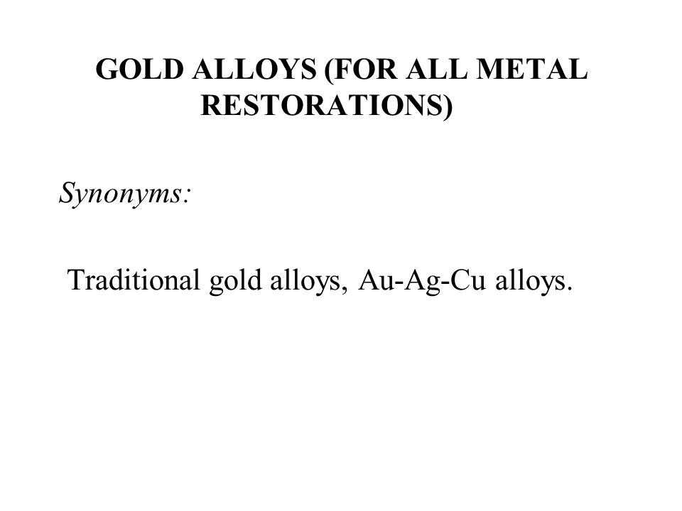 GOLD ALLOYS (FOR ALL METAL RESTORATIONS) Synonyms: Traditional gold alloys, Au-Ag-Cu alloys.