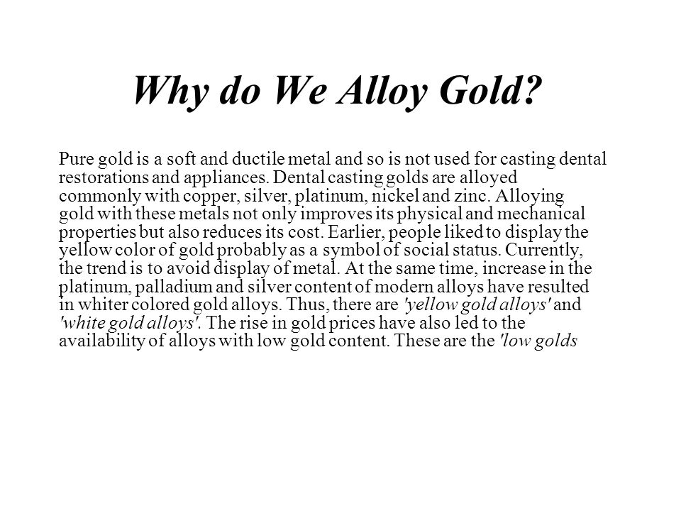 Why do We Alloy Gold? Pure gold is a soft and ductile metal and so is not used for casting dental restorations and appliances. Dental casting golds ar