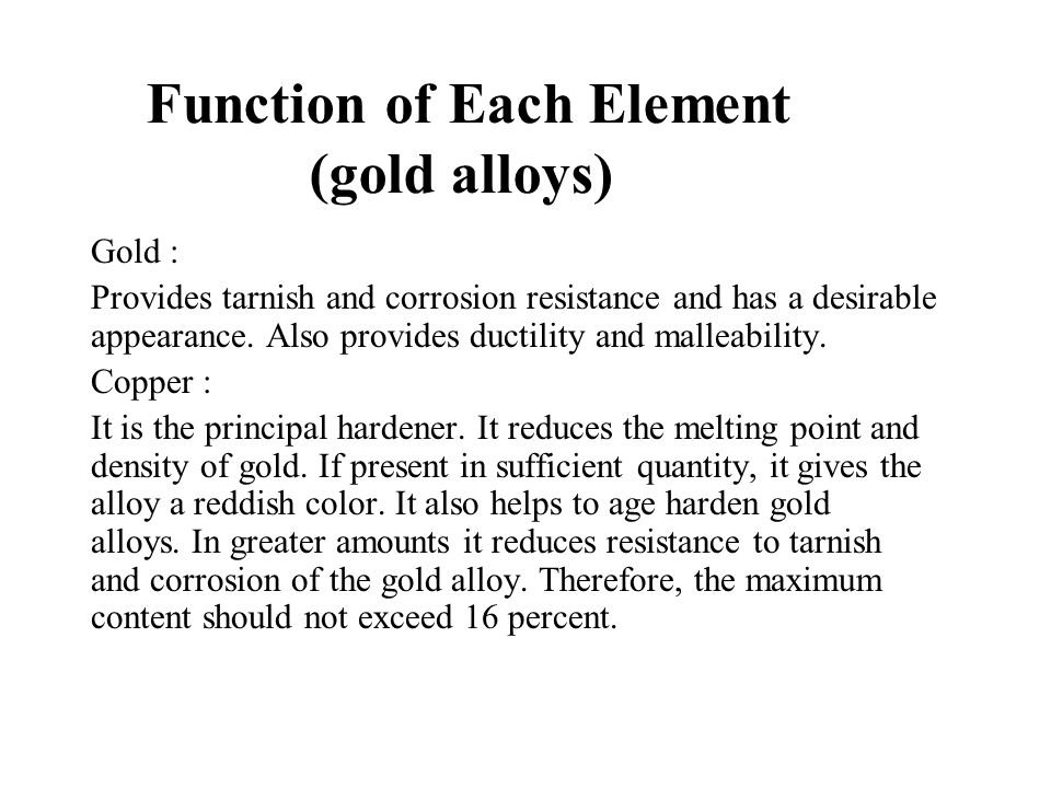 Function of Each Element (gold alloys) Gold : Provides tarnish and corrosion resistance and has a desirable appearance. Also provides ductility and ma