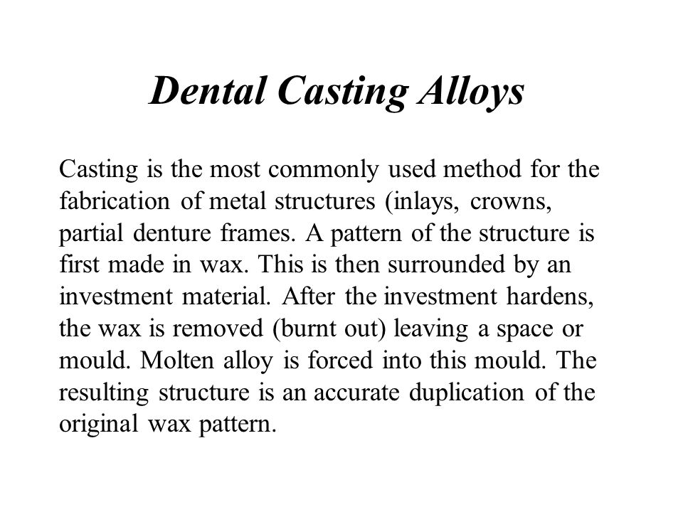 Dental Casting Alloys Casting is the most commonly used method for the fabrication of metal structures (inlays, crowns, partial denture frames. A patt