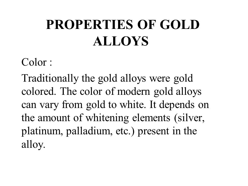PROPERTIES OF GOLD ALLOYS Color : Traditionally the gold alloys were gold colored. The color of modern gold alloys can vary from gold to white. It dep