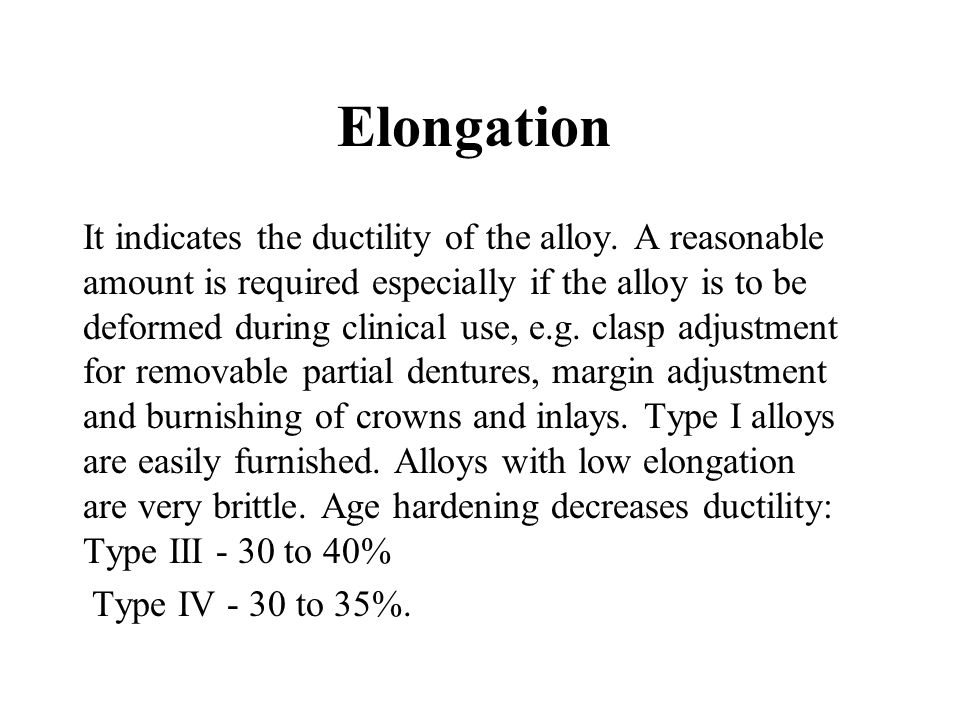 Elongation It indicates the ductility of the alloy. A reasonable amount is required especially if the alloy is to be deformed during clinical use, e.g