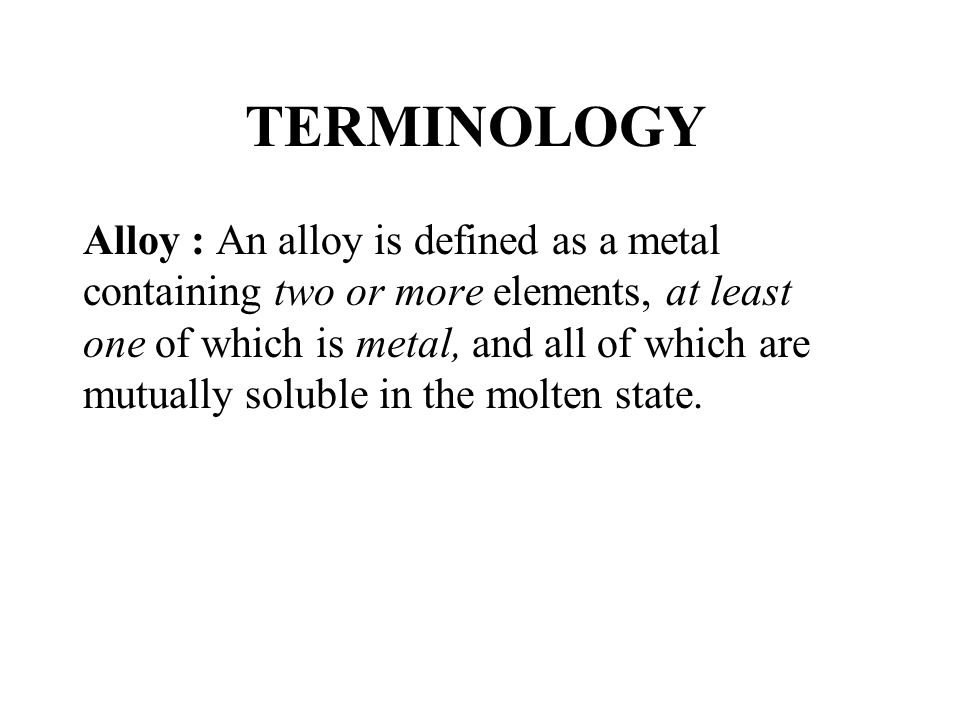 TERMINOLOGY Alloy : An alloy is defined as a metal containing two or more elements, at least one of which is metal, and all of which are mutually solu
