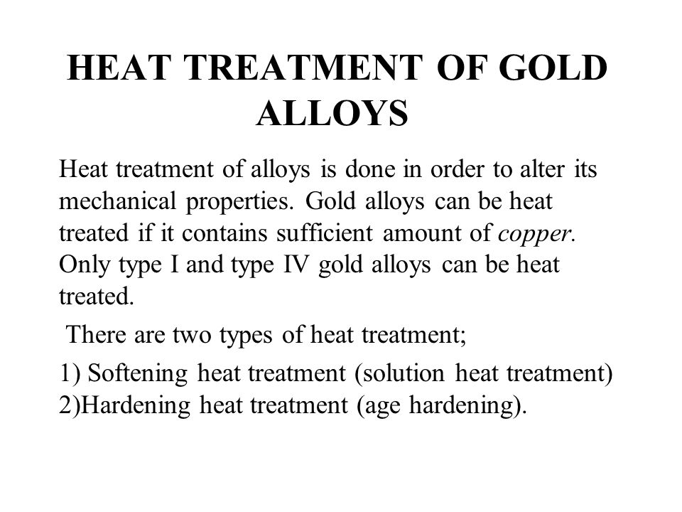 HEAT TREATMENT OF GOLD ALLOYS Heat treatment of alloys is done in order to alter its mechanical properties. Gold alloys can be heat treated if it cont