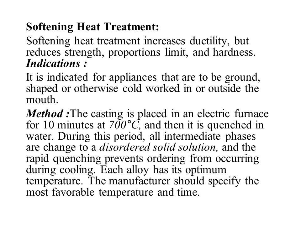 Softening Heat Treatment: Softening heat treatment increases ductility, but reduces strength, proportions limit, and hardness. Indications : It is ind