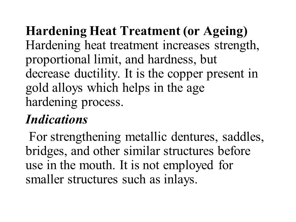 Hardening Heat Treatment (or Ageing) Hardening heat treatment increases strength, proportional limit, and hardness, but decrease ductility. It is the