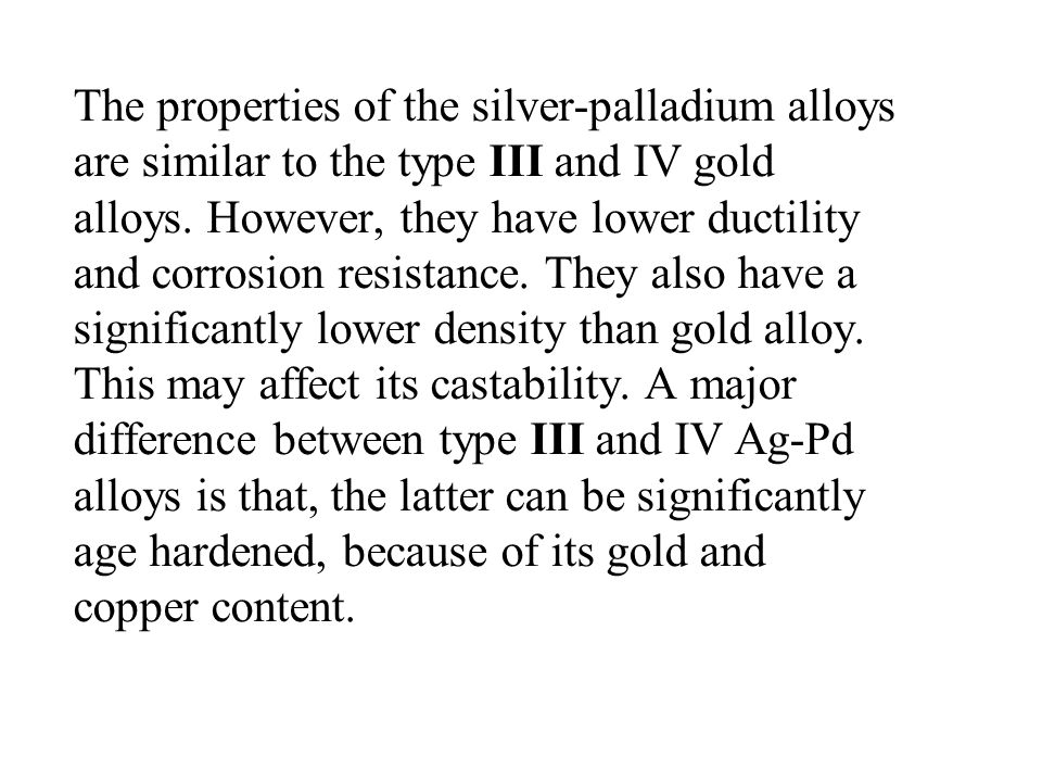 The properties of the silver-palladium alloys are similar to the type III and IV gold alloys. However, they have lower ductility and corrosion resista