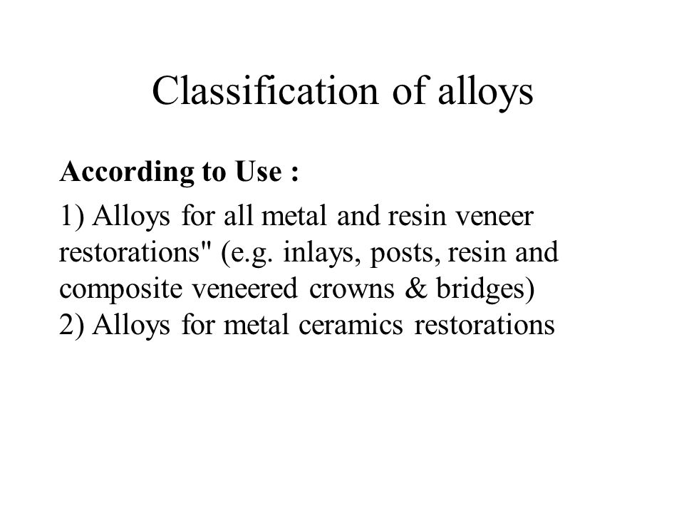 Classification of alloys According to Use : 1) Alloys for all metal and resin veneer restorations