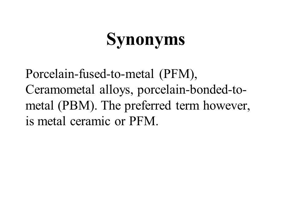 Synonyms Porcelain-fused-to-metal (PFM), Ceramometal alloys, porcelain-bonded-to- metal (PBM). The preferred term however, is metal ceramic or PFM.