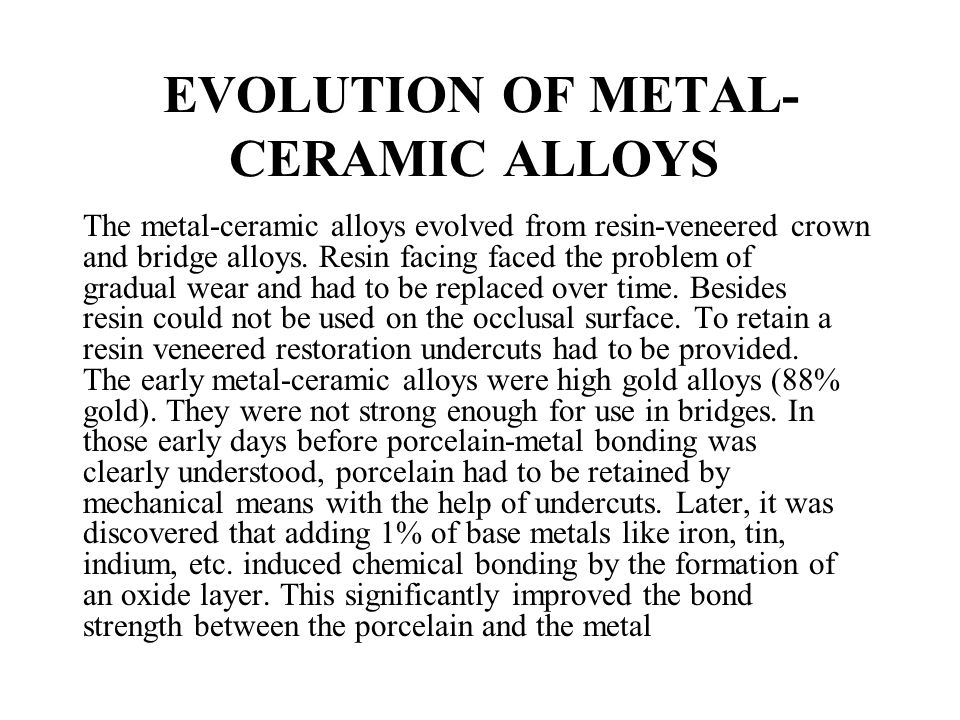 EVOLUTION OF METAL- CERAMIC ALLOYS The metal-ceramic alloys evolved from resin-veneered crown and bridge alloys. Resin facing faced the problem of gra