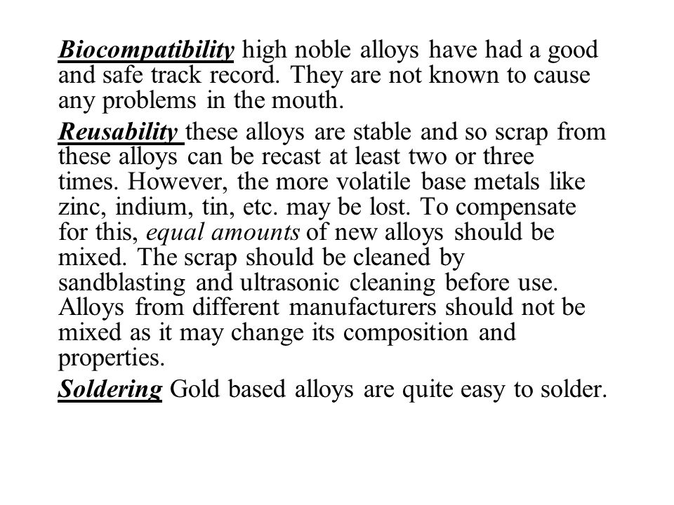 Biocompatibility high noble alloys have had a good and safe track record. They are not known to cause any problems in the mouth. Reusability these all