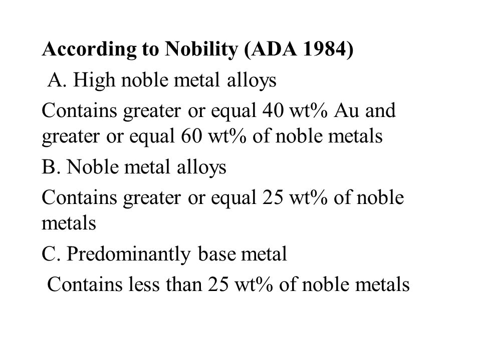 According to Nobility (ADA 1984) A. High noble metal alloys Contains greater or equal 40 wt% Au and greater or equal 60 wt% of noble metals B. Noble m