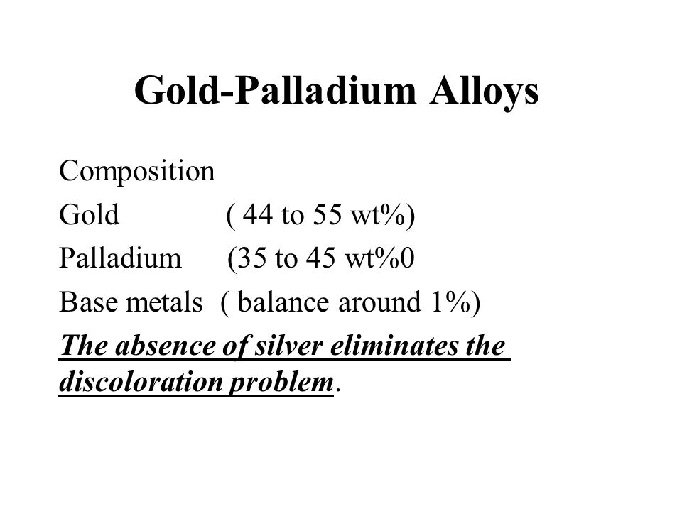 Gold-Palladium Alloys Composition Gold ( 44 to 55 wt%) Palladium (35 to 45 wt%0 Base metals ( balance around 1%) The absence of silver eliminates the