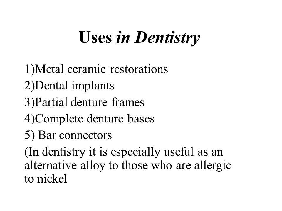 Uses in Dentistry 1)Metal ceramic restorations 2)Dental implants 3)Partial denture frames 4)Complete denture bases 5) Bar connectors (In dentistry it