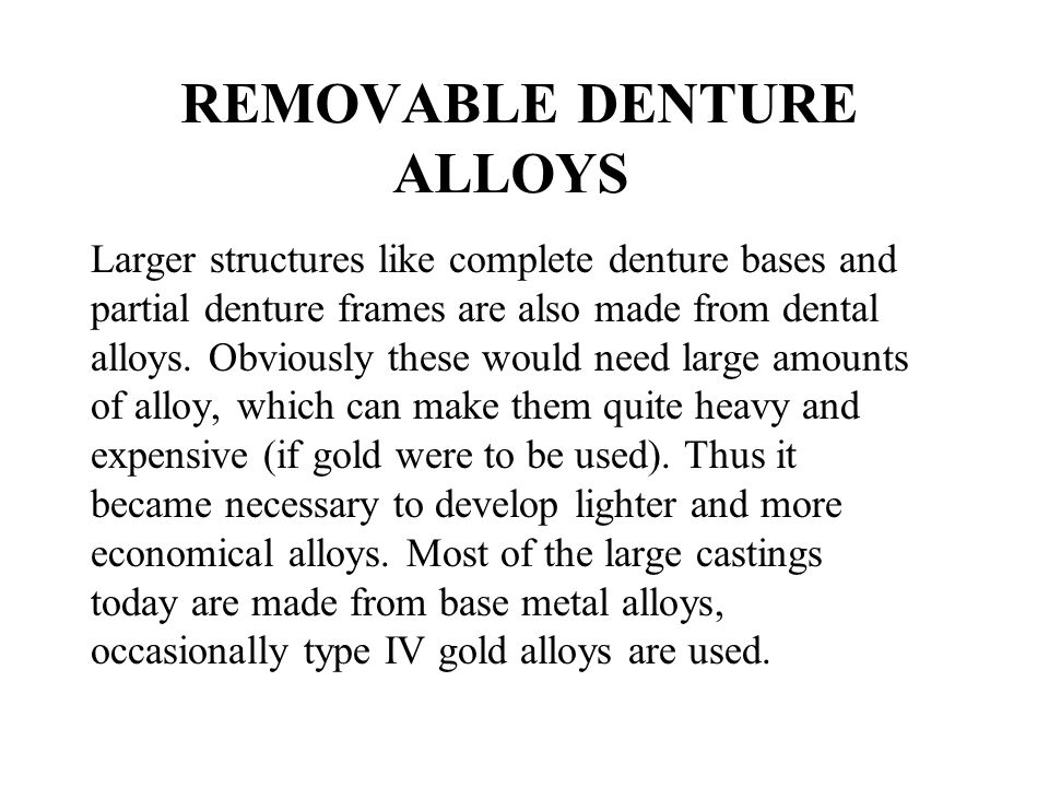 REMOVABLE DENTURE ALLOYS Larger structures like complete denture bases and partial denture frames are also made from dental alloys. Obviously these wo