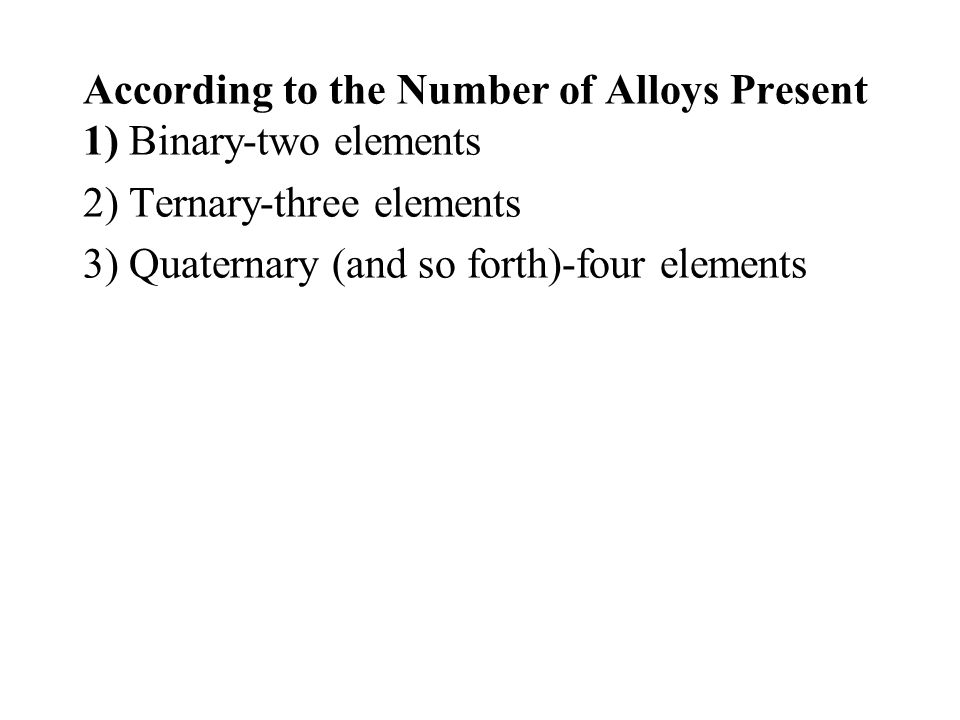 According to the Number of Alloys Present 1) Binary-two elements 2) Ternary-three elements 3) Quaternary (and so forth)-four elements