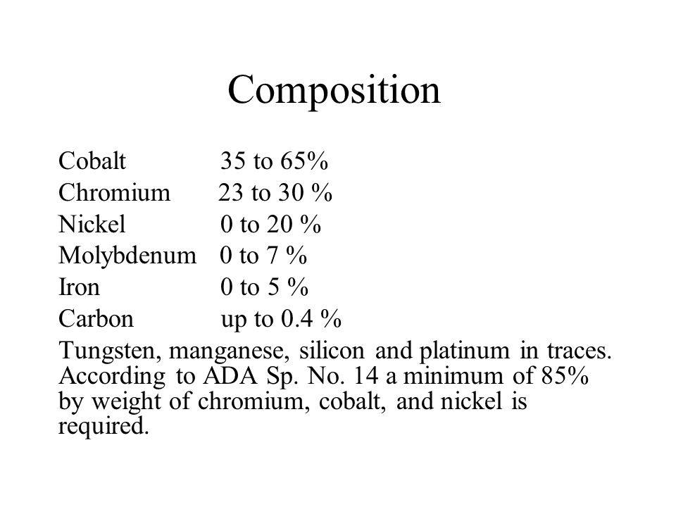 Composition Cobalt 35 to 65% Chromium 23 to 30 % Nickel 0 to 20 % Molybdenum 0 to 7 % Iron 0 to 5 % Carbon up to 0.4 % Tungsten, manganese, silicon an