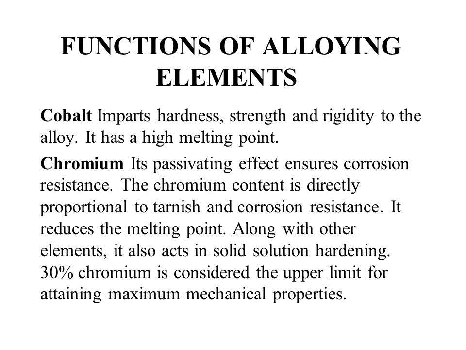 FUNCTIONS OF ALLOYING ELEMENTS Cobalt Imparts hardness, strength and rigidity to the alloy. It has a high melting point. Chromium Its passivating effe