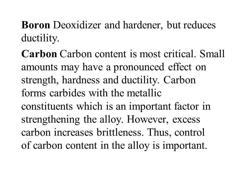 Boron Deoxidizer and hardener, but reduces ductility. Carbon Carbon content is most critical. Small amounts may have a pronounced effect on strength,