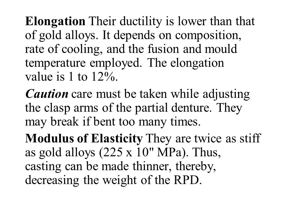 Elongation Their ductility is lower than that of gold alloys. It depends on composition, rate of cooling, and the fusion and mould temperature employe