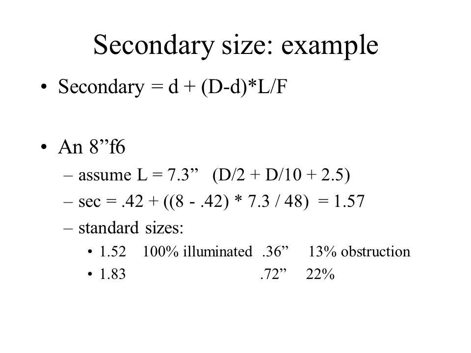 "Secondary size: example Secondary = d + (D-d)*L/F An 8""f6 –assume L = 7.3"" (D/2 + D/10 + 2.5) –sec =.42 + ((8 -.42) * 7.3 / 48) = 1.57 –standard sizes"