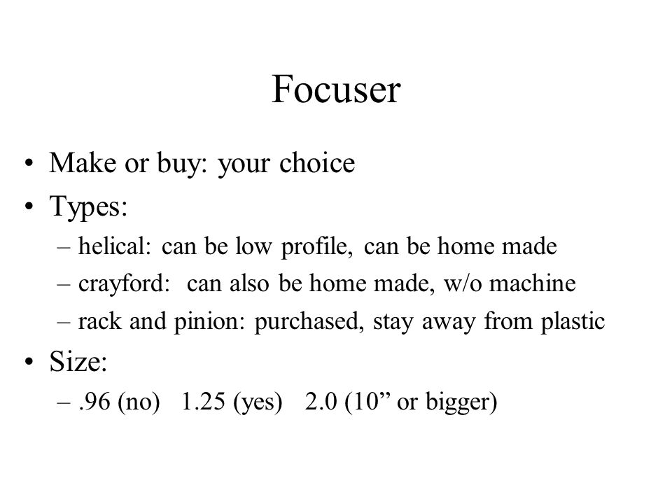 Focuser Make or buy: your choice Types: –helical: can be low profile, can be home made –crayford: can also be home made, w/o machine –rack and pinion: