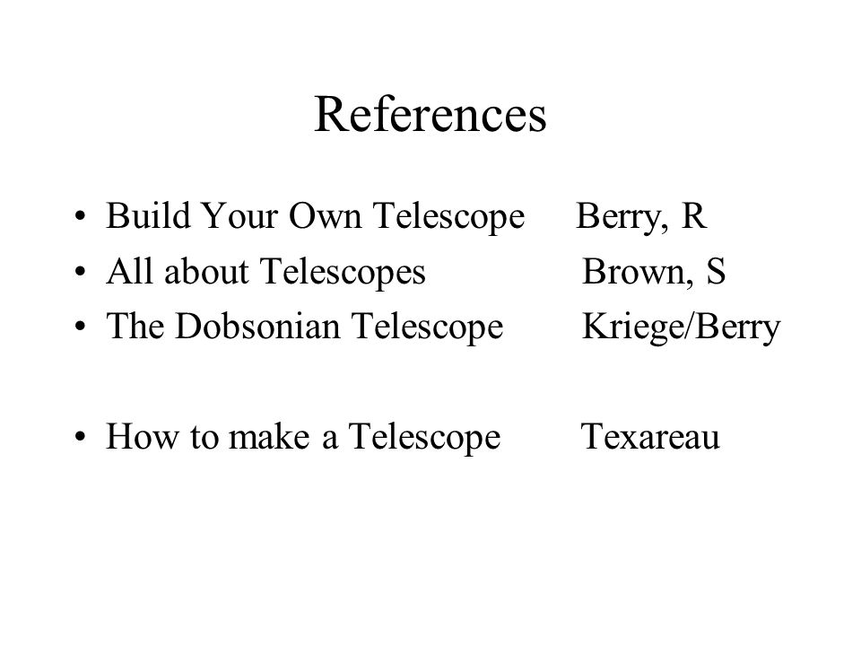 References Build Your Own Telescope Berry, R All about Telescopes Brown, S The Dobsonian Telescope Kriege/Berry How to make a Telescope Texareau