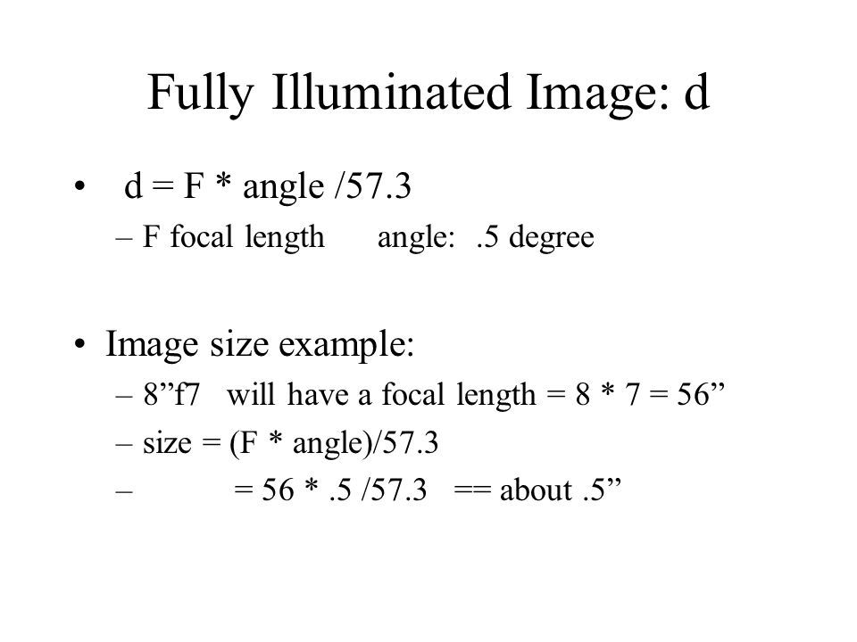 """Fully Illuminated Image: d d = F * angle /57.3 –F focal length angle:.5 degree Image size example: –8""""f7 will have a focal length = 8 * 7 = 56"""" –size"""