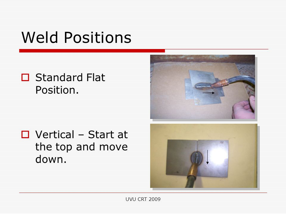 Weld Positions  Standard Flat Position.  Vertical – Start at the top and move down. UVU CRT 2009