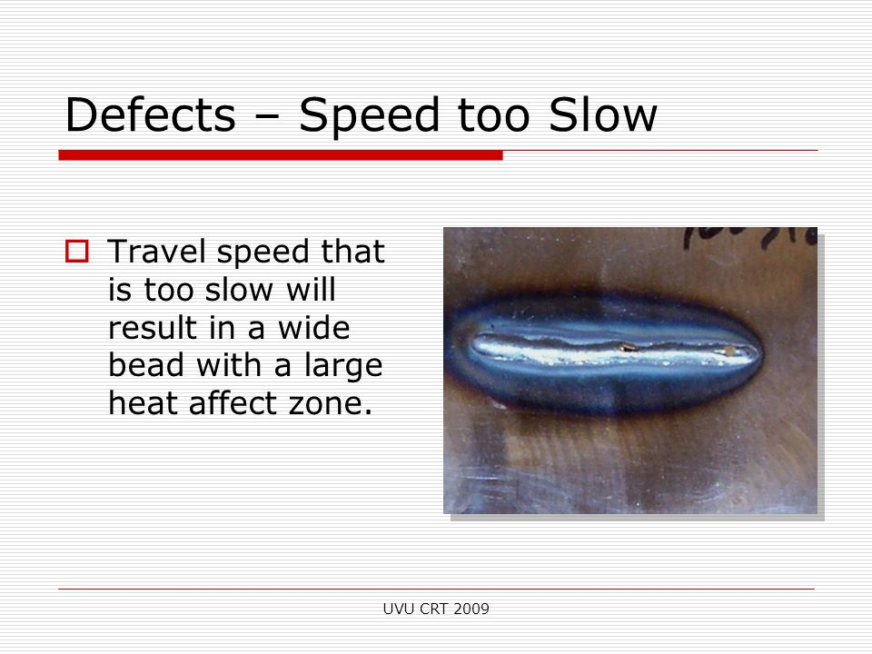 Defects – Speed too Slow  Travel speed that is too slow will result in a wide bead with a large heat affect zone. UVU CRT 2009