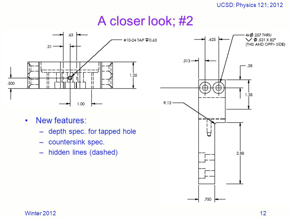 Winter 2012 UCSD: Physics 121; 2012 12 A closer look; #2 New features:New features: –depth spec. for tapped hole –countersink spec. –hidden lines (das
