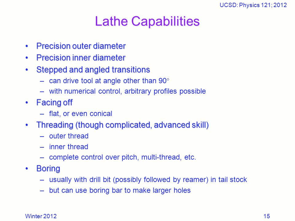 Winter 2012 UCSD: Physics 121; 2012 15 Lathe Capabilities Precision outer diameterPrecision outer diameter Precision inner diameterPrecision inner dia