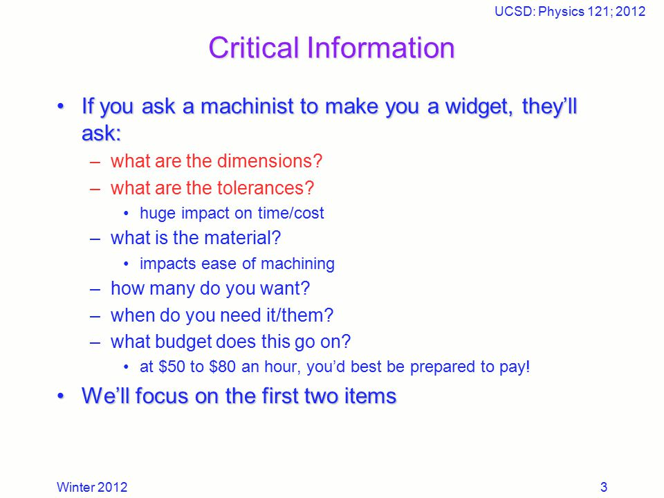 Winter 2012 UCSD: Physics 121; 2012 3 Critical Information If you ask a machinist to make you a widget, they'll ask:If you ask a machinist to make you